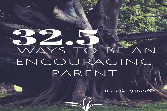32.5 Ways To Be An Encouraging Parent