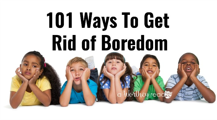 ways to get rid of boredom, list of ideas for families